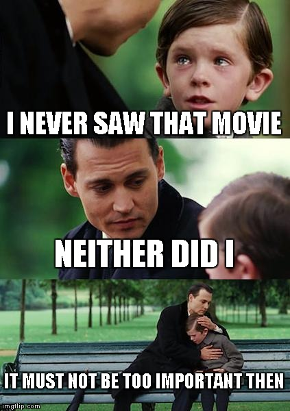 Finding Neverland Meme | I NEVER SAW THAT MOVIE NEITHER DID I IT MUST NOT BE TOO IMPORTANT THEN | image tagged in memes,finding neverland | made w/ Imgflip meme maker