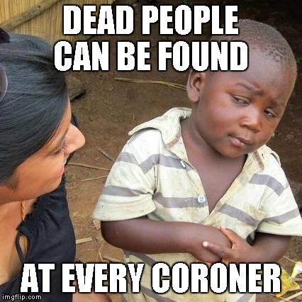 Third World Skeptical Kid Meme | DEAD PEOPLE CAN BE FOUND AT EVERY CORONER | image tagged in memes,third world skeptical kid | made w/ Imgflip meme maker