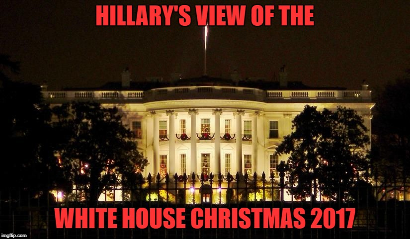 Thank God that this is as close as she'll get. | HILLARY'S VIEW OF THE WHITE HOUSE CHRISTMAS 2017 | image tagged in white house christmas,hillary clinton,2017,christmas,trump | made w/ Imgflip meme maker