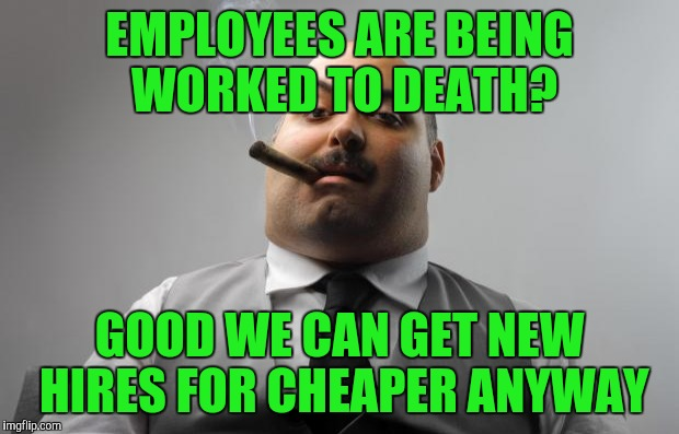EMPLOYEES ARE BEING WORKED TO DEATH? GOOD WE CAN GET NEW HIRES FOR CHEAPER ANYWAY | made w/ Imgflip meme maker