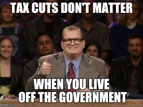 TAX CUTS DON'T MATTER WHEN YOU LIVE OFF THE GOVERNMENT | made w/ Imgflip meme maker