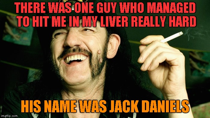 I guess you could say that Jack de-liver-ed a nice shot! | THERE WAS ONE GUY WHO MANAGED TO HIT ME IN MY LIVER REALLY HARD HIS NAME WAS JACK DANIELS | image tagged in memes,lemmy kilmister,alcohol,jack daniels,powermetalhead,liver | made w/ Imgflip meme maker