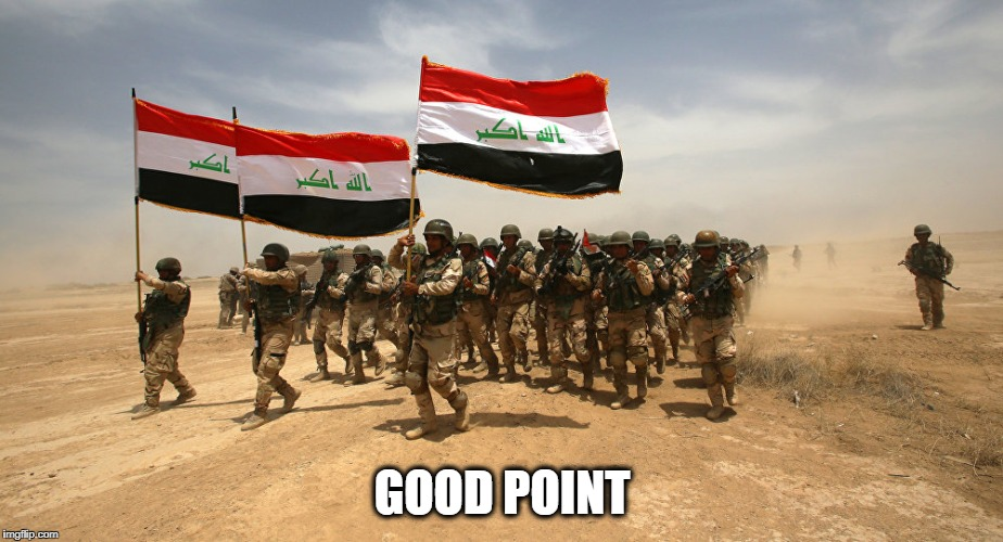 Iraq Army | GOOD POINT | image tagged in iraq army | made w/ Imgflip meme maker