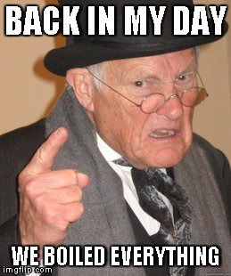 Back In My Day Meme | BACK IN MY DAY WE BOILED EVERYTHING | image tagged in memes,back in my day | made w/ Imgflip meme maker