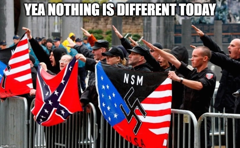 Nazi? | YEA NOTHING IS DIFFERENT TODAY | image tagged in nazi | made w/ Imgflip meme maker