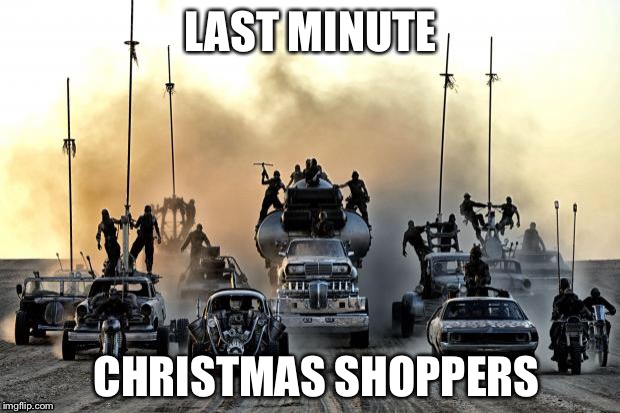 Mad Max Vehicles | LAST MINUTE CHRISTMAS SHOPPERS | image tagged in mad max vehicles | made w/ Imgflip meme maker