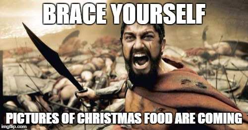 Sparta Leonidas Meme | BRACE YOURSELF PICTURES OF CHRISTMAS FOOD ARE COMING | image tagged in memes,sparta leonidas | made w/ Imgflip meme maker