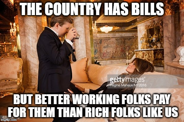 #MGGA | THE COUNTRY HAS BILLS BUT BETTER WORKING FOLKS PAY FOR THEM THAN RICH FOLKS LIKE US | image tagged in mgga | made w/ Imgflip meme maker