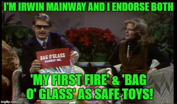 I'M IRWIN MAINWAY AND I ENDORSE BOTH 'MY FIRST FIRE' & 'BAG O' GLASS' AS SAFE TOYS! | made w/ Imgflip meme maker
