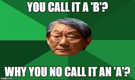 YOU CALL IT A 'B'? WHY YOU NO CALL IT AN 'A'? | made w/ Imgflip meme maker