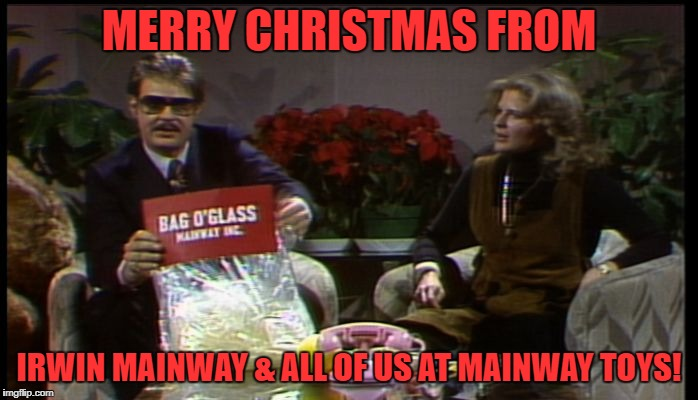 And the perennial favorite, Bag O' Glass!  | MERRY CHRISTMAS FROM IRWIN MAINWAY & ALL OF US AT MAINWAY TOYS! | image tagged in irwin mainway,snl,classic,dan aykroyd,merry christmas | made w/ Imgflip meme maker