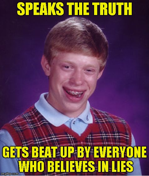 Bad Luck Brian Meme | SPEAKS THE TRUTH GETS BEAT UP BY EVERYONE WHO BELIEVES IN LIES | image tagged in memes,bad luck brian | made w/ Imgflip meme maker
