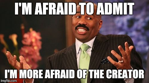 Steve Harvey Meme | I'M AFRAID TO ADMIT I'M MORE AFRAID OF THE CREATOR | image tagged in memes,steve harvey | made w/ Imgflip meme maker