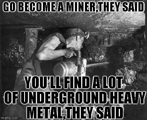 Want a awesome band?You gotta look under the surface! | GO BECOME A MINER,THEY SAID YOU'LL FIND A LOT OF UNDERGROUND HEAVY METAL,THEY SAID | image tagged in memes,heavy metal,mine,it will be fun they said,powermetalhead,underground | made w/ Imgflip meme maker