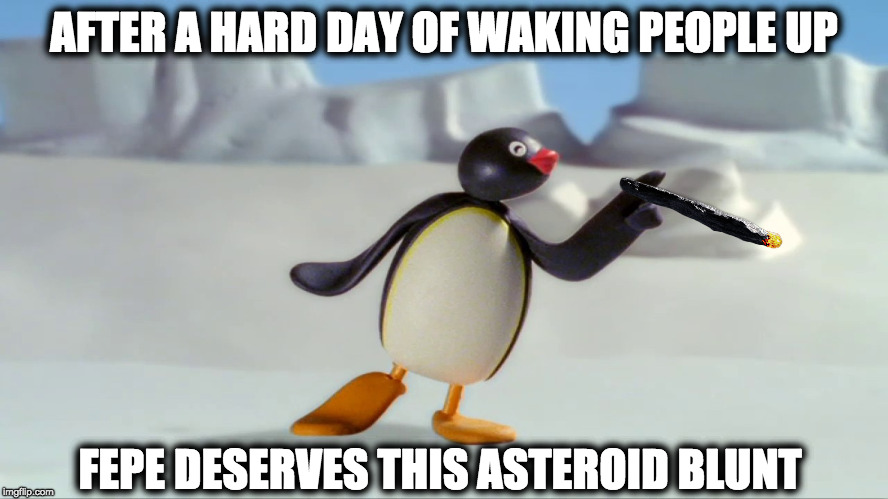 Asteroid Blunt | AFTER A HARD DAY OF WAKING PEOPLE UP FEPE DESERVES THIS ASTEROID BLUNT | image tagged in fepe,flat earth,globexit,post-globe | made w/ Imgflip meme maker