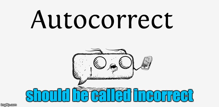 Autocorrect | should be called incorrect | image tagged in mistakes,typing,errors | made w/ Imgflip meme maker