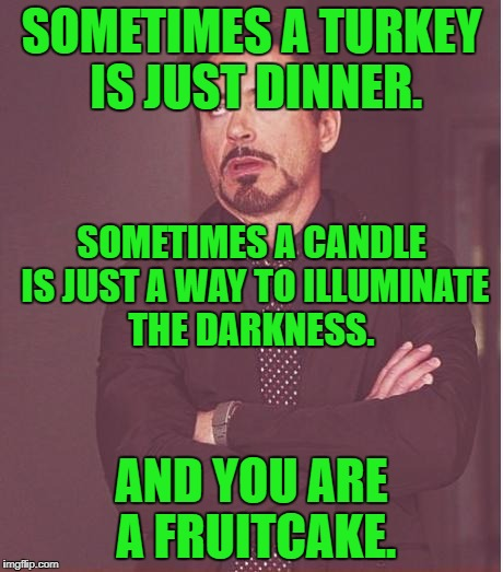 Face You Make Robert Downey Jr Meme | SOMETIMES A TURKEY IS JUST DINNER. AND YOU ARE A FRUITCAKE. SOMETIMES A CANDLE IS JUST A WAY TO ILLUMINATE THE DARKNESS. | image tagged in memes,face you make robert downey jr | made w/ Imgflip meme maker