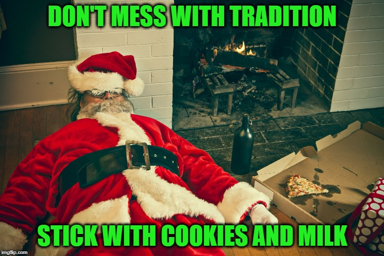 Santa Couldn't Help Himself | DON'T MESS WITH TRADITION STICK WITH COOKIES AND MILK | image tagged in drunk santa | made w/ Imgflip meme maker