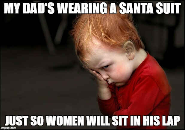 Pouting boy  | MY DAD'S WEARING A SANTA SUIT JUST SO WOMEN WILL SIT IN HIS LAP | image tagged in pouting boy | made w/ Imgflip meme maker