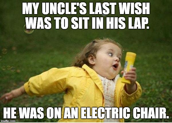 Chubby Bubbles Girl Meme | MY UNCLE'S LAST WISH WAS TO SIT IN HIS LAP. HE WAS ON AN ELECTRIC CHAIR. | image tagged in memes,chubby bubbles girl | made w/ Imgflip meme maker