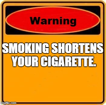 Warning Sign | SMOKING SHORTENS YOUR CIGARETTE. | image tagged in memes,warning sign | made w/ Imgflip meme maker