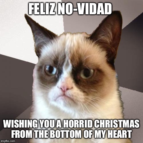 Musically Malicious Grumpy Cat | FELIZ NO-VIDAD WISHING YOU A HORRID CHRISTMAS FROM THE BOTTOM OF MY HEART | image tagged in musically malicious grumpy cat,grumpy cat | made w/ Imgflip meme maker