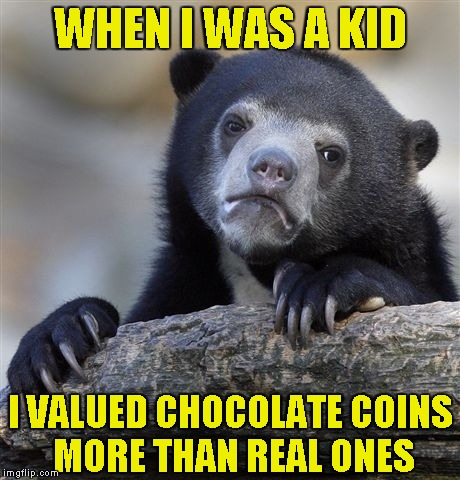 Confession Bear Meme | WHEN I WAS A KID I VALUED CHOCOLATE COINS MORE THAN REAL ONES | image tagged in memes,confession bear | made w/ Imgflip meme maker