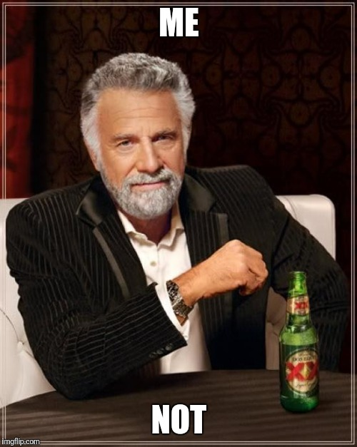The Most Interesting Man In The World Meme | ME NOT | image tagged in memes,the most interesting man in the world | made w/ Imgflip meme maker