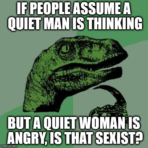 Philosoraptor Meme | IF PEOPLE ASSUME A QUIET MAN IS THINKING BUT A QUIET WOMAN IS ANGRY, IS THAT SEXIST? | image tagged in memes,philosoraptor | made w/ Imgflip meme maker