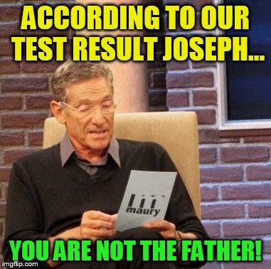 Had Jesus Been Born Today (Merry Christmas) | ACCORDING TO OUR TEST RESULT JOSEPH... YOU ARE NOT THE FATHER! | image tagged in memes,maury lie detector,jesus,christmas,josepf and mary,not the father | made w/ Imgflip meme maker
