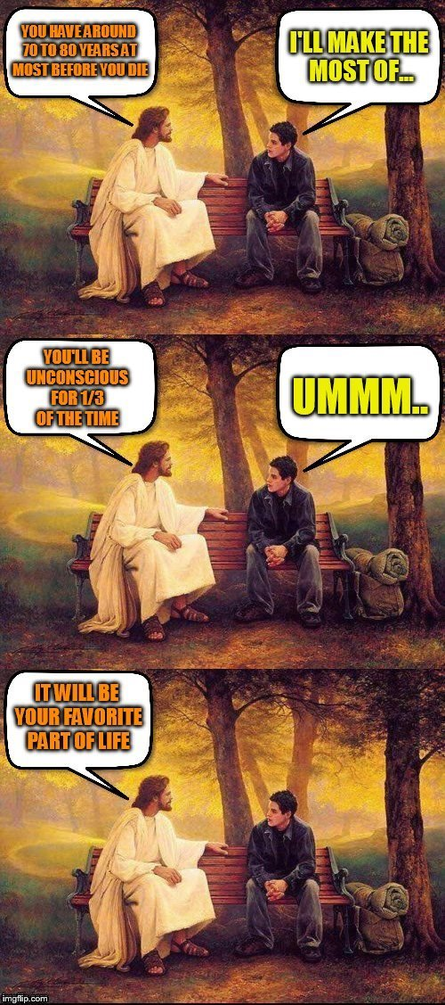 Jesus requested a meme for his birthday!  | YOU HAVE AROUND 70 TO 80 YEARS BEFORE YOU DIE I WILL MAKE THE MOST OF I.... YOULL BE UNCONSCIOUS 133 OF THE TIME. UMMM IT WILL BE YOUR FAVOR | image tagged in memes,jesus,christmas,birthday,sleep,funny memes | made w/ Imgflip meme maker