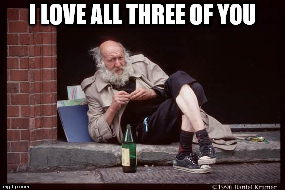 homeless man drinking | I LOVE ALL THREE OF YOU | image tagged in homeless man drinking | made w/ Imgflip meme maker