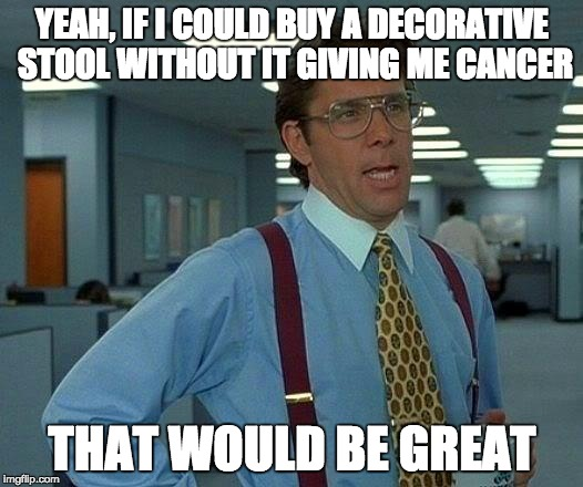 California and their cancer warnings | YEAH, IF I COULD BUY A DECORATIVE STOOL WITHOUT IT GIVING ME CANCER THAT WOULD BE GREAT | image tagged in memes,that would be great,california,cancer,what doesn't kill me | made w/ Imgflip meme maker