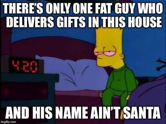 THERE'S ONLY ONE FAT GUY WHO DELIVERS GIFTS IN THIS HOUSE AND HIS NAME AIN'T SANTA | made w/ Imgflip meme maker