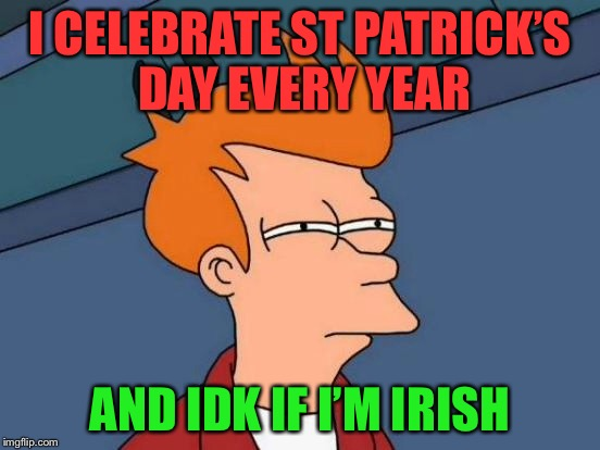 Futurama Fry Meme | I CELEBRATE ST PATRICK'S DAY EVERY YEAR AND IDK IF I'M IRISH | image tagged in memes,futurama fry | made w/ Imgflip meme maker