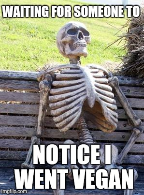 Waiting Skeleton Meme | WAITING FOR SOMEONE TO NOTICE I WENT VEGAN | image tagged in memes,waiting skeleton | made w/ Imgflip meme maker