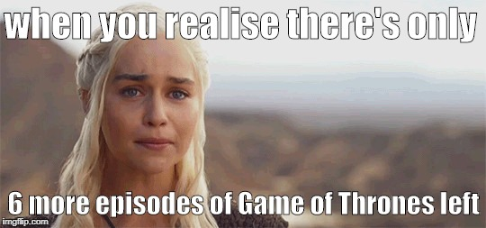 only 6 more episodes of GoT left | when you realise there's only 6 more episodes of Game of Thrones left | image tagged in game of thrones,khaleesi | made w/ Imgflip meme maker
