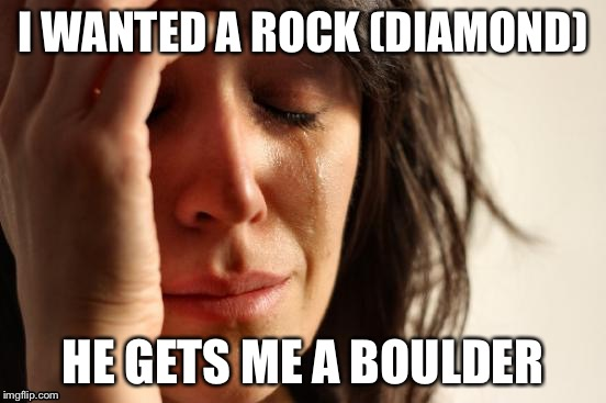 First World Problems Meme | I WANTED A ROCK (DIAMOND) HE GETS ME A BOULDER | image tagged in memes,first world problems | made w/ Imgflip meme maker