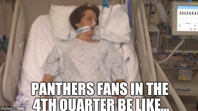 PANTHERS FANS IN THE 4TH QUARTER BE LIKE... | image tagged in hospitalized | made w/ Imgflip meme maker