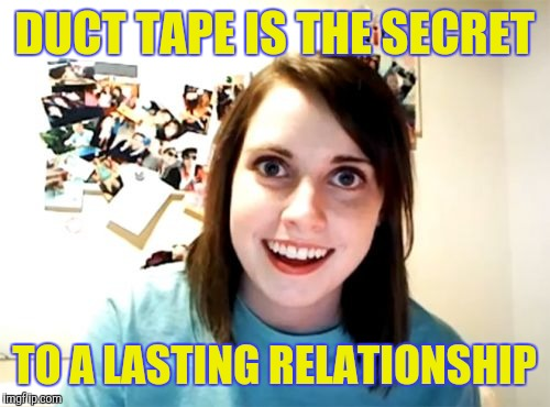 Overly Attached Girlfriend | DUCT TAPE IS THE SECRET TO A LASTING RELATIONSHIP | image tagged in memes,overly attached girlfriend | made w/ Imgflip meme maker