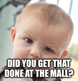 Skeptical Baby Meme | DID YOU GET THAT DONE AT THE MALL? | image tagged in memes,skeptical baby | made w/ Imgflip meme maker