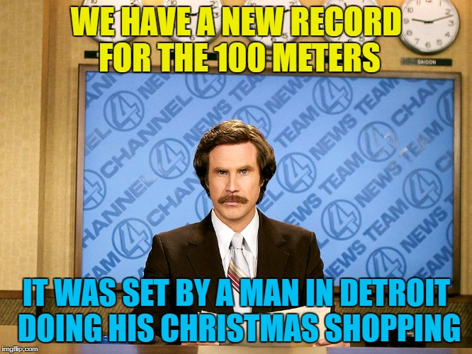 It could've been faster - he was weighed down with scented candles... :) | WE HAVE A NEW RECORD FOR THE 100 METERS IT WAS SET BY A MAN IN DETROIT DOING HIS CHRISTMAS SHOPPING | image tagged in ron burgandy,memes,christmas,christmas shopping,detroit,sport | made w/ Imgflip meme maker