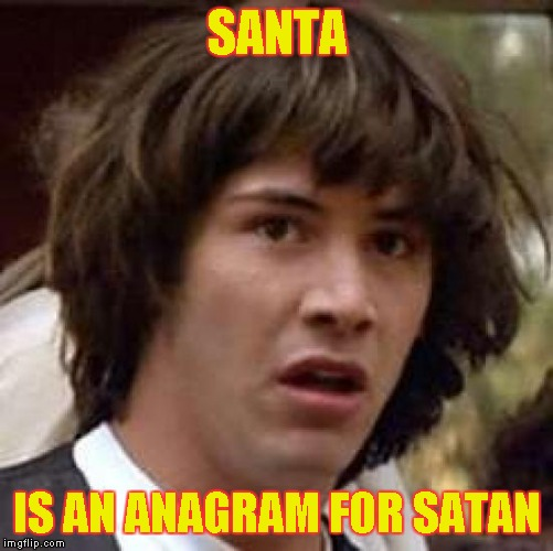 Conspiracy Keanu Meme | SANTA IS AN ANAGRAM FOR SATAN | image tagged in memes,conspiracy keanu | made w/ Imgflip meme maker