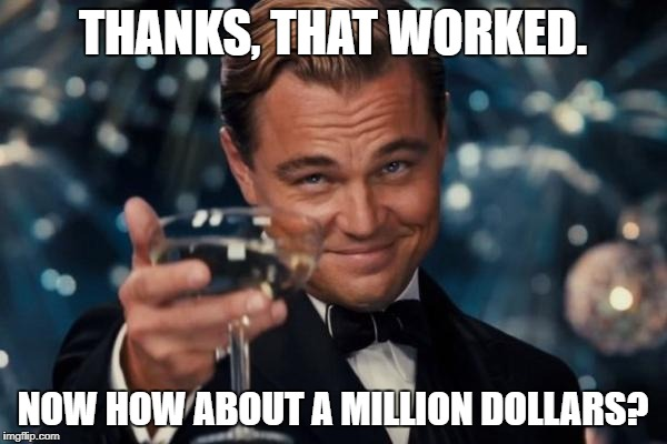 Leonardo Dicaprio Cheers Meme | THANKS, THAT WORKED. NOW HOW ABOUT A MILLION DOLLARS? | image tagged in memes,leonardo dicaprio cheers | made w/ Imgflip meme maker