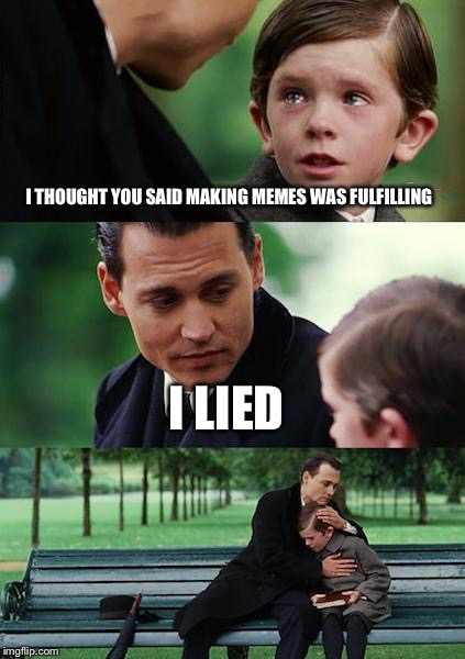 Finding Neverland Meme | I THOUGHT YOU SAID MAKING MEMES WAS FULFILLING I LIED | image tagged in memes,finding neverland | made w/ Imgflip meme maker