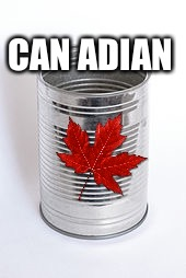 CAN ADIAN | made w/ Imgflip meme maker