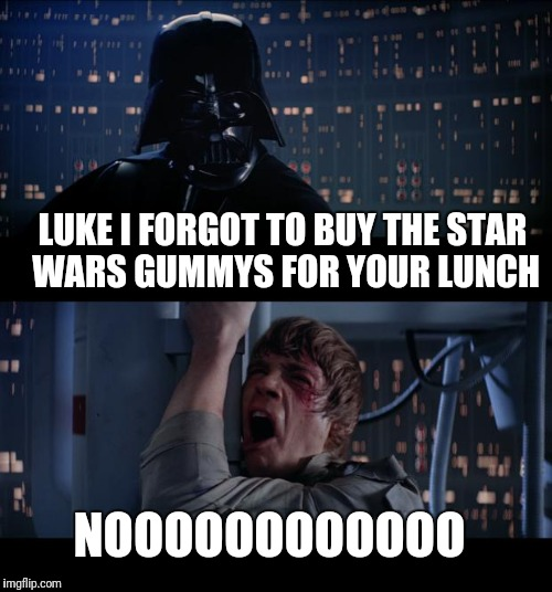 Star Wars No Meme | LUKE I FORGOT TO BUY THE STAR WARS GUMMYS FOR YOUR LUNCH NOOOOOOOOOOOO | image tagged in memes,star wars no | made w/ Imgflip meme maker