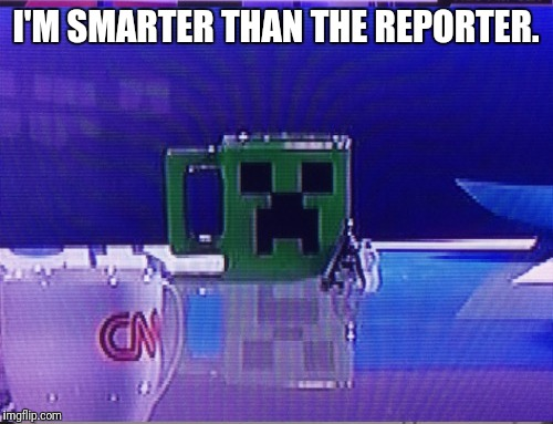 I'm smarter | I'M SMARTER THAN THE REPORTER. | image tagged in creeper,minecraft,cnn,reporter,smarter | made w/ Imgflip meme maker