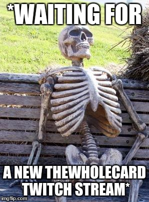 Waiting Skeleton Meme | *WAITING FOR A NEW THEWHOLECARD TWITCH STREAM* | image tagged in memes,waiting skeleton | made w/ Imgflip meme maker