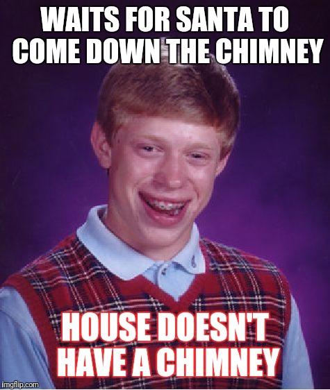 Bad Luck Brian Meme | WAITS FOR SANTA TO COME DOWN THE CHIMNEY HOUSE DOESN'T HAVE A CHIMNEY | image tagged in memes,bad luck brian | made w/ Imgflip meme maker